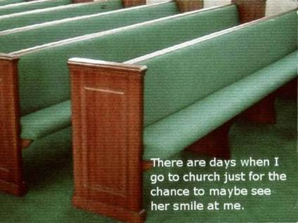 There are days when I go to church just for the chance to maybe see her smile at me.