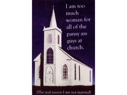 I am too much of a woman for all of the pansy ass guys at church. The real reason I'm not married.