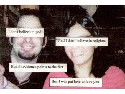I don't believe in God and I don't believe in religion, but all evidence points to the fact that I was put here to love you.