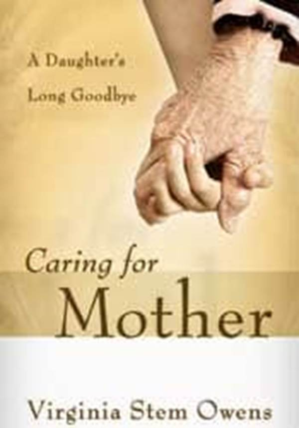 Caring for Mother A Daughters Long Goodbye Virginia Stem Owens