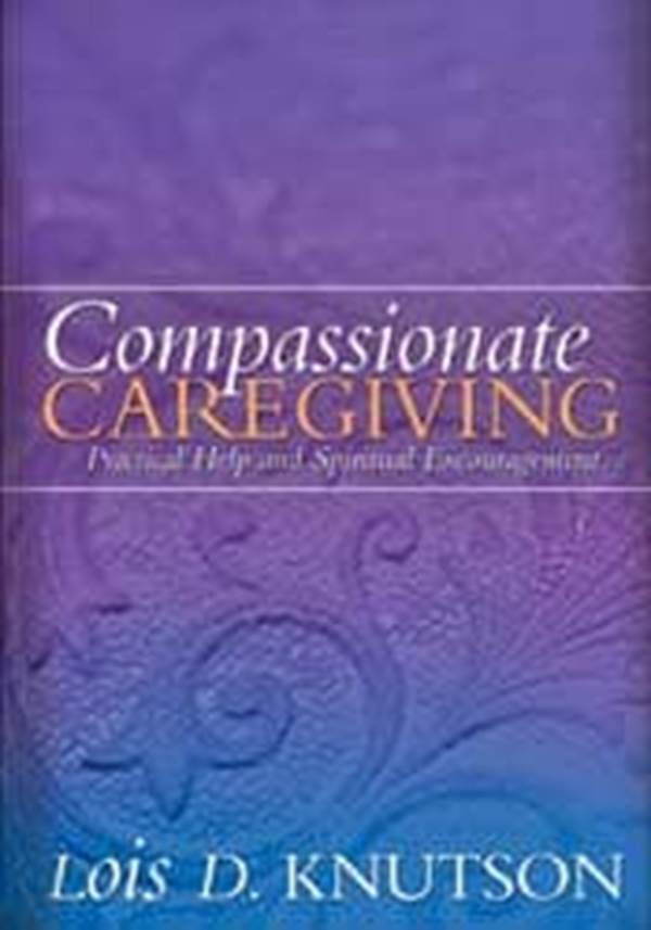 Compassionate Caregiving: Practical Help and Spiritual Encouragement Lois D. Knutson