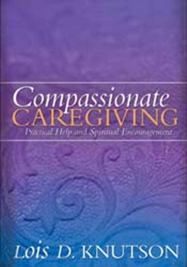 Compassionate Caregiving: Practical Help and Spiritual Encouragement Lois D. Knutson
