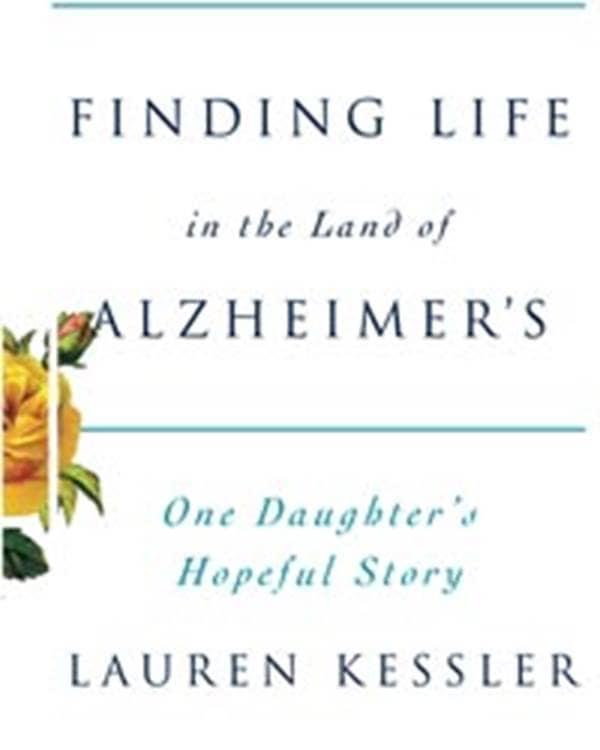 Lauren Kessler Finding Life in the Land of Alzheimers One Daughters Hopeful Story