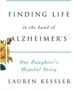 Lauren Kessler Finding Life in the Land of Alzheimers One Daughters Hopeful Story