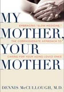 My Mother Your Mother Embracing Slow Medicine Dennis McCullough